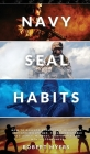 Navy Seal Habits: How to Develop Atomic Self-Discipline, Grit and Willpower. Forge Unbeatable Resiliency, Mindset, Confidence and Mental Cover Image