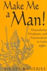 Make Me a Man!: Masculinity, Hinduism, and Nationalism in India (Suny Series in Religious Studies) Cover Image