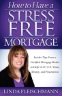 How to Have a Stress Free Mortgage: Insider Tips from a Certified Mortgage Broker to Help Save You Time, Money, and Frustration Cover Image
