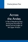 Across The Andes; A Tale Of Wandering Days Among The Mountains Of Bolivia And The Jungles Of The Upper Amazon Cover Image
