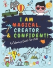 I Am Magical Creator and Confident a Coloring Book for Kids: A COLORING BOOK FOR KIDS, Glossy Cover, 8.5 x 11 Inches, 64 pages(30+ coloring pages) Cover Image