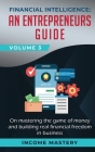 Financial Intelligence: An Entrepreneurs Guide on Mastering the Game of Money and Building Real Financial Freedom in Business Volume 3 Cover Image