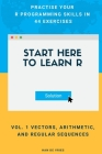 Start Here To Learn R Vol. 1 Vectors, Arithmetic, and Regular Sequences: Practise Your R Programming Skills In 44 Exercises Cover Image