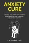 Anxiety Cure: Essential Methods to Reduce Stress, Improve Mental Health, and Find Peace in the Everyday Cover Image