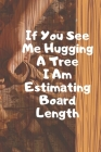 If You See Me Hugging A Tree I Am Estimating Board Length. Notebook Cover Image