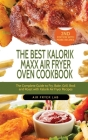 The Best Kalorik Maxx Air Fryer Oven Cookbook: The Complete Guide to Fry, Bake, Grill, Broil and Roast with Kalorik Air Fryer Recipes Cover Image