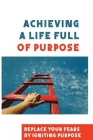 Achieving A Life Full Of Purpose: Replace Your Fears By Igniting Purpose: Take Time To Find A Purpose Cover Image
