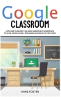 Google Classroom: A simple Guide to Learn How to Use Google Classroom and its Integration Apps. Tips on How Teachers can Make it More En Cover Image