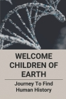 Welcome Children Of Earth: Journey To Find Human History: The Future Of Humanity Cover Image