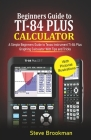 Beginners Guide to TI-84 Plus Graphing Calculators: A Simple Beginners Guide to Texas Instrument TI-84 Plus Graphing Calculator with Tips and Tricks Cover Image