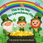 This Is the Way the Leprechauns Play: A St. Patrick's Day Nursery Rhyme Cover Image