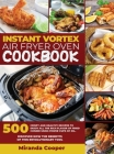 Intant Vortex Air Fryer Oven Cookbook: 500 Crispy and Healthy Recipes to Enjoy All the Rich Flavor of Fried Cuisine Using Fewer Cups of Oil. Discover Cover Image