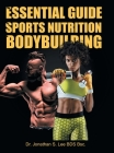 The Essential Guide To Sports Nutrition And Bodybuilding: The Ultimate Guide To Burning Fat, Building Muscle And Healthy Living Cover Image