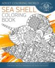 Sea Shell Coloring Book: An Adult Coloring Book of 40 Zentangle Sea Shell Designs for Ocean, Nautical, Underwater and Seaside Enthusiasts Cover Image