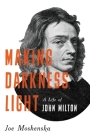 Making Darkness Light: A Life of John Milton Cover Image