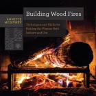 Building Wood Fires: Techniques and Skills for Stoking the Flames Both Indoors and Out Cover Image