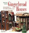 Making Great Gingerbread Houses: Delicious Designs from Cabins to Castles, from Lighthouses to Tree Houses Cover Image