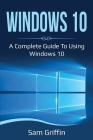Windows 10: A Complete Guide to Using Windows 10 Cover Image