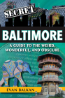 Secret Baltimore: A Guide to the Weird, Wonderful, and Obscure Cover Image