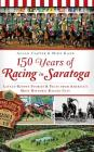 150 Years of Racing in Saratoga: Little-Known Stories & Facts from America's Most Historic Racing City Cover Image