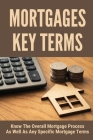 Mortgages Key Terms: Know The Overall Mortgage Process As Well As Any Specific Mortgage Terms: Essential Mortgage Terms Cover Image