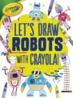Let's Draw Robots with Crayola (R) ! (Let's Draw with Crayola (R) !) Cover Image