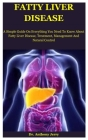 Fatty Liver Disease: A Simple Guide On Everything You Need To Know About Fatty Liver Disease, Treatment, Management And Natural Control Cover Image