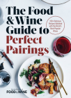 The Food & Wine Guide to Perfect Pairings: 150+ Delicious Recipes Matched with the World's Most Popular Wines Cover Image