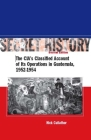 Secret History, Second Edition: The Cia's Classified Account of Its Operations in Guatemala, 1952-1954 Cover Image