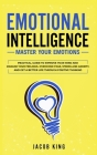 Emotional Intelligence: Master your Emotions. Practical Guide to Improve Your Mind and Manage Your Feelings. Overcome Fear, Stress and Anxiety Cover Image