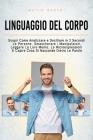 Linguaggio Del Corpo: Scopri Come Analizzare e Decifrare in 2 Secondi Le Persone, Smascherare i Manipolatori, Leggere La Loro Mente, Le Micr Cover Image