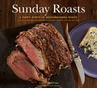Sunday Roasts: A Year's Worth of Mouthwatering Roasts, from Old-Fashioned Pot Roasts to Glorious Turkeys, and Legs of Lamb Cover Image