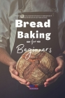 Bread Baking for Beginners: The Ultimate quick & easy recipe book with pictures for mastering the art of bread making and sharing it with your fri Cover Image