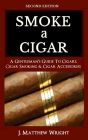 Smoke A Cigar: A Gentleman's Quick & Easy Guide To Cigars, Cigar Smoking & Cigar Accessories (Tips for Beginners) - SECOND EDITION Cover Image