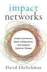 Impact Networks: Create Connection, Spark Collaboration, and Catalyze Systemic Change Cover Image