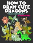 How to Draw Cute Dragons: Learn How to Draw Flying Dragons for Kids with Step by Step Guide Cover Image