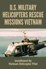U S Military Helicopters Rescue Missions Vietnam: Installment By Vietnam Helicopter Pilot: Helicopter Rescues Vietnam Cover Image