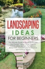 Landscaping Ideas for Beginners: The Ultimate Guide to Home Landscape and Garden Design, Smart Ways to Create Edible Hedges, Fruit Arbours, Stone Path Cover Image