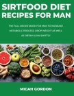 Sirtfood Diet Recipes for Man: The Full Recipe Book For Man To Increase Metabolic Process, Drop Weight As Well As Obtain Lean Swiftly Cover Image