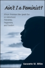 Ain't I a Feminist?: African American Men Speak Out on Fatherhood, Friendship, Forgiveness, and Freedom Cover Image