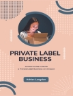 Private Label Business: Fastest Guide to Build a Private Label Business on Amazon Cover Image