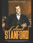 Leland Stanford: The Life and Legacy of the Railroad Executive Who Became California's Governor and the West's Most Famous Robber Baron Cover Image
