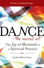 Dance--The Sacred Art: The Joy of Movement as a Spiritual Practice (Art of Spiritual Living) Cover Image