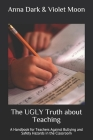 The UGLY Truth about Teaching: A Handbook for Teachers Against Bullying and Safety Hazards in the Classroom Cover Image
