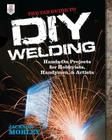 The Tab Guide to DIY Welding: Hands-On Projects for Hobbyists, Handymen, and Artists Cover Image