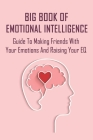 Big Book Of Emotional Intelligence: Guide To Making Friends With Your Emotions And Raising Your EQ: Emotional Intelligence Guide Cover Image