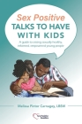 Sex Positive Talks to Have With Kids: A guide to raising sexually healthy, informed, empowered young people Cover Image