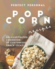 Perfect Personal Popcorn Recipes: An Illustrated Cookbook of Customized Snack Ideas! Cover Image