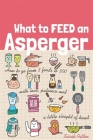 What to Feed an Asperger: How to Go from 3 Foods to 300 with Love, Patience and a Little Sleight of Hand Cover Image