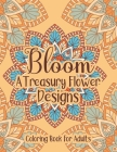 Bloom A Treasury Flower Designs Coloring Book For Adults: A Book For Cool Down You Mind And Relieving Stress For Adults Women - Amazing Fun 100 Relaxa Cover Image